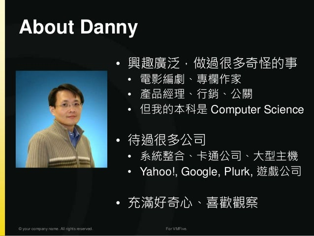 About Danny © your company name. All rights reserved. For VMFive. • 興趣廣泛,做過很多奇怪的事 • 電影編劇、專欄作家 • 產品經理、行銷、公關 • 但我的本科是 Comput...