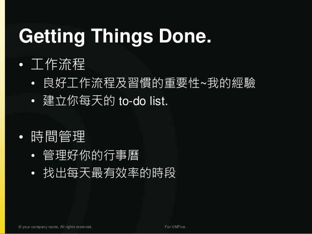 Getting Things Done. • 工作流程 • 良好工作流程及習慣的重要性~我的經驗 • 建立你每天的 to-do list. • 時間管理 • 管理好你的行事曆 • 找出每天最有效率的時段 © your company name....