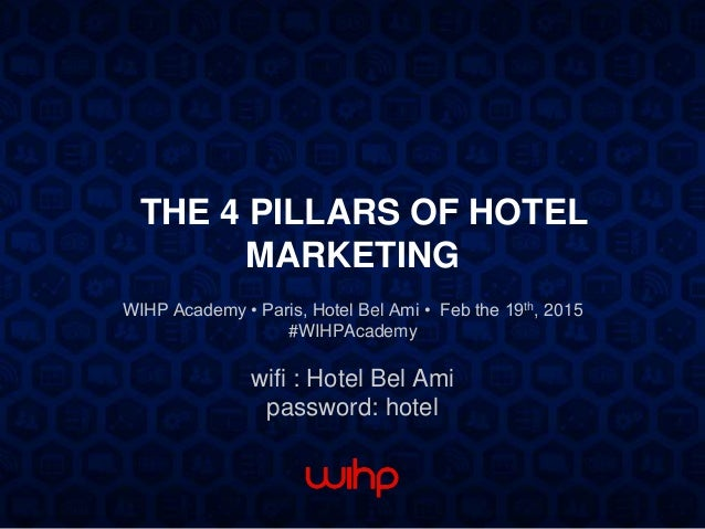 THE 4 PILLARS OF HOTEL MARKETING WIHP Academy • Paris, Hotel Bel Ami • Feb the 19th, 2015 #WIHPAcademy wifi : Hotel Bel Am...