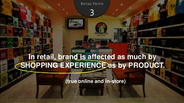 In retail, brand is affected as much by SHOPPING EXPERIENCE as by PRODUCT. (true online and in-store) RETAIL TRUTH 3
