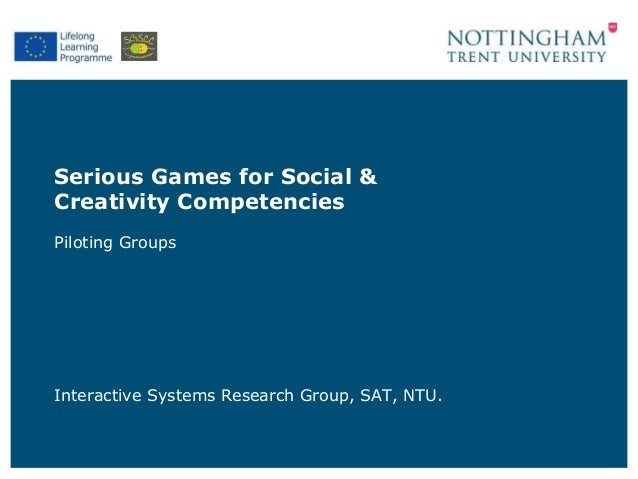 Serious Games for Social & Creativity Competencies Piloting Groups Interactive Systems Research Group, SAT, NTU.