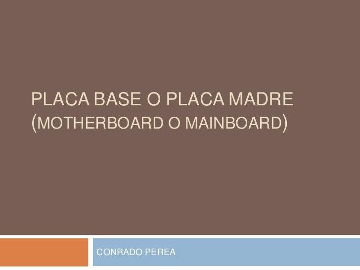 PLACA BASE o PLACA MADRE(MOTHERBOARD o MAINBOARD)<br />CONRADO PEREA<br />