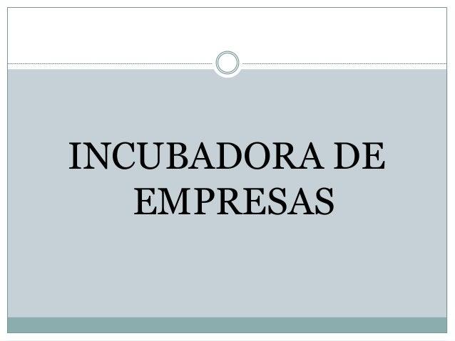 ¿Qué es una incubadora de empresas?  Una IE es una herramienta central en el proceso de generación y consolidación de nue...
