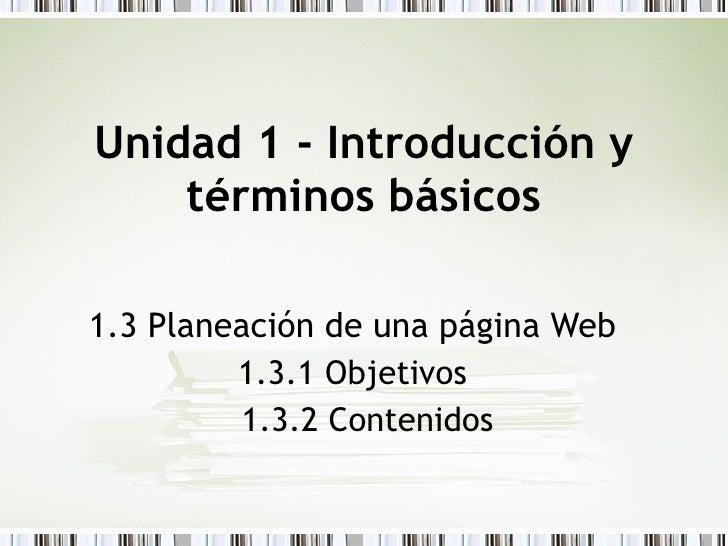 Unidad 1 - Introducción y términos básicos 1.3 Planeación de una página Web 1.3.1 Objetivos 1.3.2 Contenidos