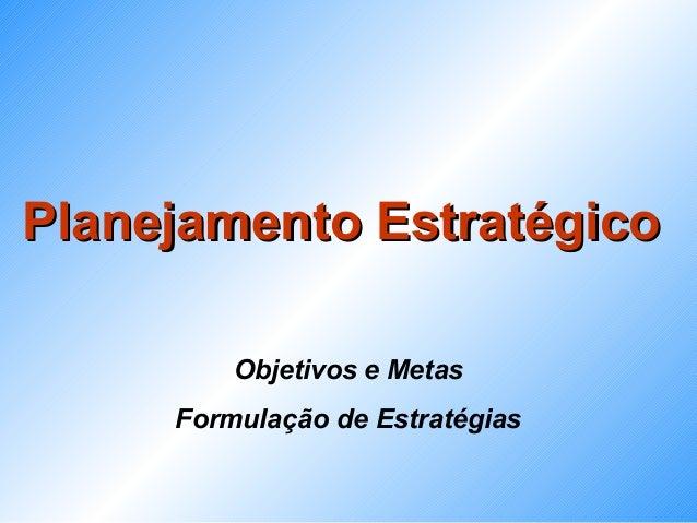 Planejamento Estratégico         Objetivos e Metas     Formulação de Estratégias