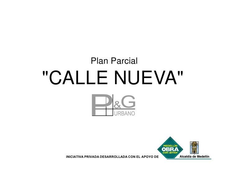 """Plan Parcial""""CALLE NUEVA""""  INICIATIVA PRIVADA DESARROLLADA CON EL APOYO DE"""