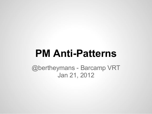 PM Anti-Patterns @bertheymans - Barcamp VRT Jan 21, 2012