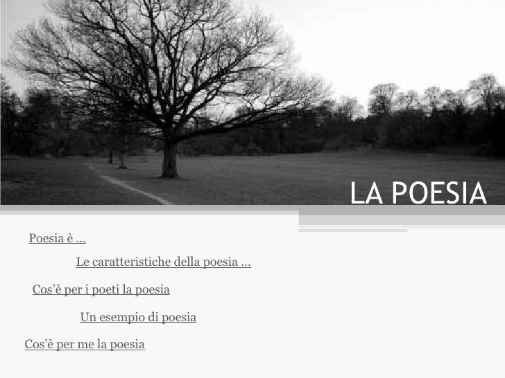 LA POESIA Poesia è … Le caratteristiche della poesia … Un esempio di poesia Cos'è per me la poesia Cos'è per i poeti la po...
