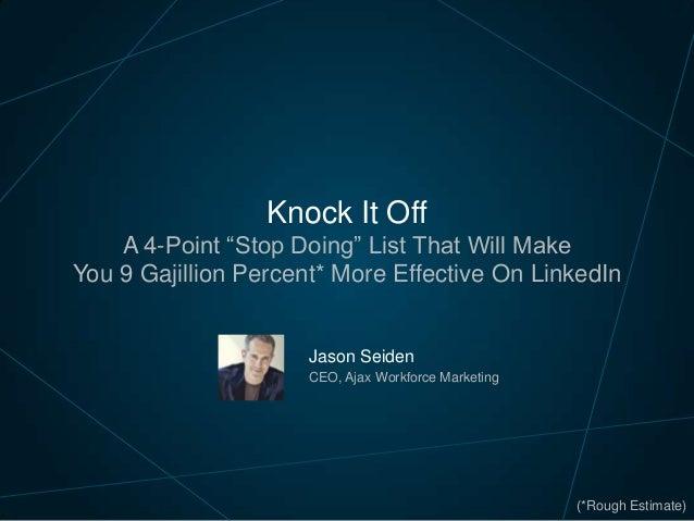 "Knock It Off A 4-Point ""Stop Doing"" List That Will Make You 9 Gajillion Percent* More Effective On LinkedIn  Jason Seiden ..."