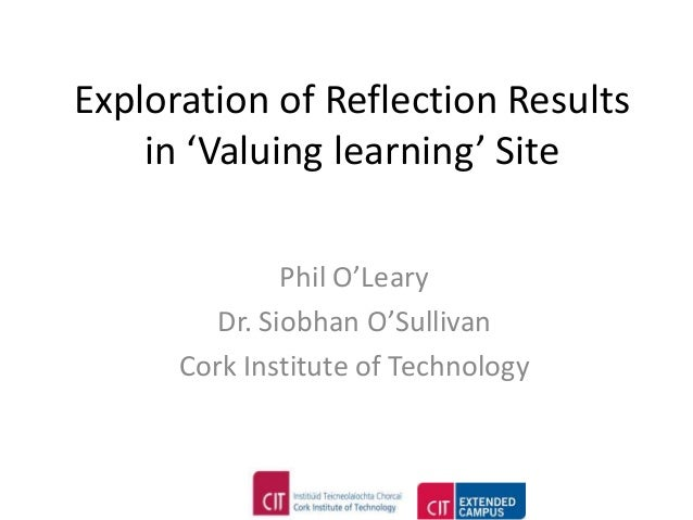 Exploration of Reflection Results    in 'Valuing learning' Site               Phil O'Leary         Dr. Siobhan O'Sullivan ...