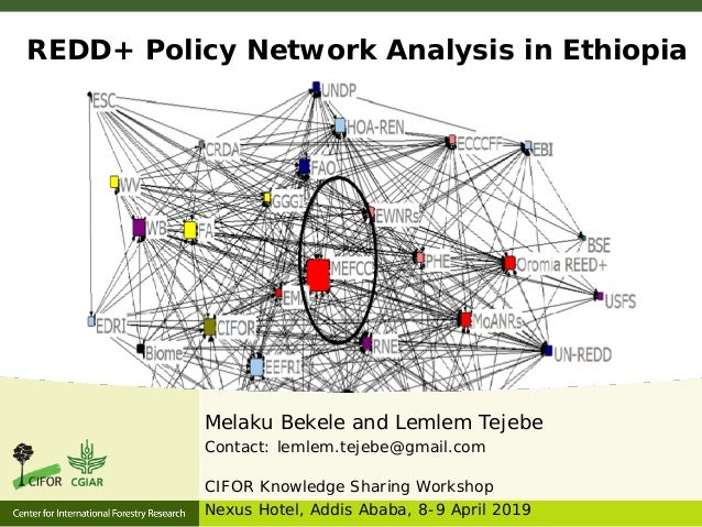 REDD+ Policy Network Analysis in Ethiopia Melaku Bekele and Lemlem Tejebe Contact: lemlem.tejebe@gmail.com CIFOR Knowledge...