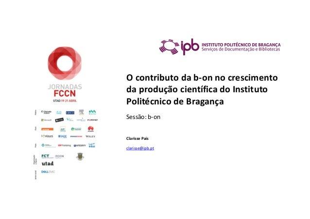 O contributo da b-on no crescimento da produção científica do Instituto Politécnico de Bragança Sessão: b-on Clarisse Pais...
