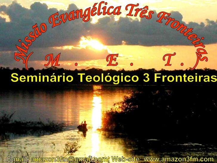 Missão Evangélica Três Fronteiras (M. E. T.) E-mail: amazon3fm@gmail.com, Web-site: www.amazon3fm.com Seminário Teológico ...