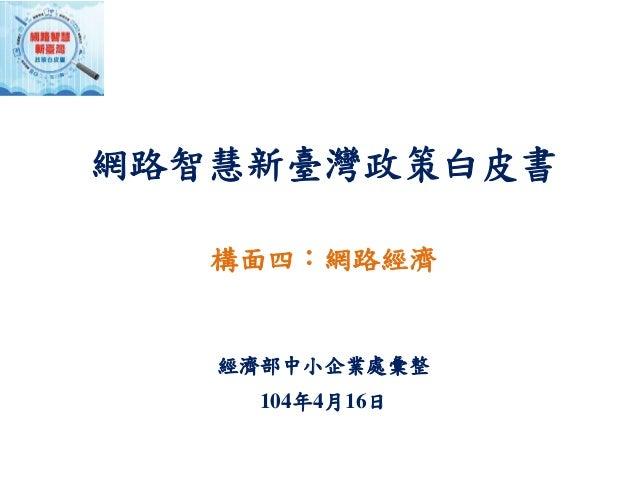網路智慧新臺灣政策白皮書 構面四:網路經濟 經濟部中小企業處彙整 104年4月16日