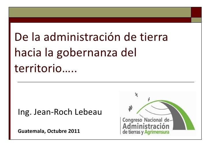 De la administración de tierra hacia la gobernanza del territorio….. Ing. Jean-Roch Lebeau Guatemala, Octubre 2011