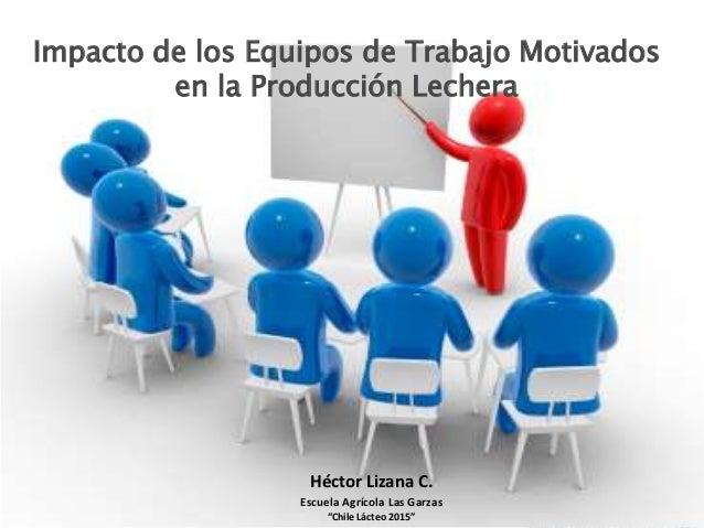 """Impacto de los Equipos de Trabajo Motivados en la Producción Lechera Héctor Lizana C. Escuela Agrícola Las Garzas """"Chile L..."""
