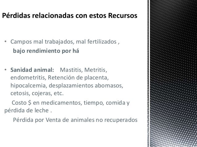 • Campos mal trabajados, mal fertilizados , bajo rendimiento por há • Sanidad animal: Mastitis, Metritis, endometritis, Re...