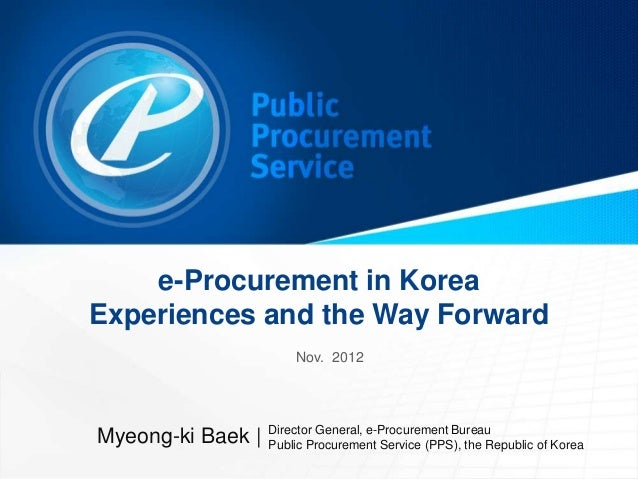 e-Procurement in KoreaExperiences and the Way Forward                       Nov. 2012                   Director General, ...