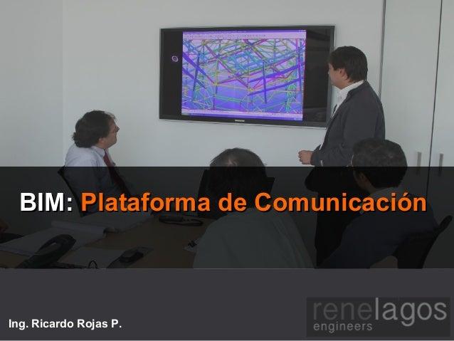 BIM:BIM: Plataforma de ComunicaciónPlataforma de Comunicación Ing. Ricardo Rojas P.
