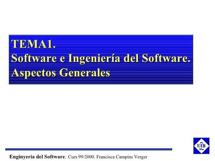 TEMA1.Software e Ingeniería del Software.Aspectos GeneralesEnginyeria del Software. Curs 99/2000. Francisca Campins Verger