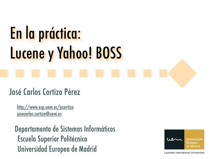 En la práctica: Lucene y Yahoo! BOSS  José Carlos Cortizo Pérez   http://www.esp.uem.es/jccortizo   josecarlos.cortizo@uem...