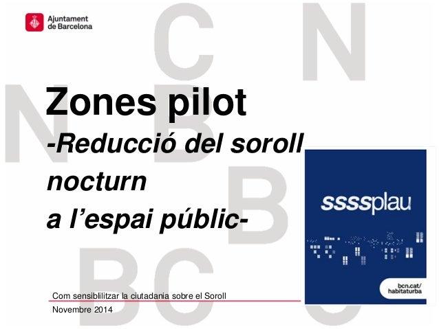 Zones pilot -Reducció del soroll nocturn a l'espai públic- Com sensiblilitzar la ciutadania sobre el Soroll Novembre 2014