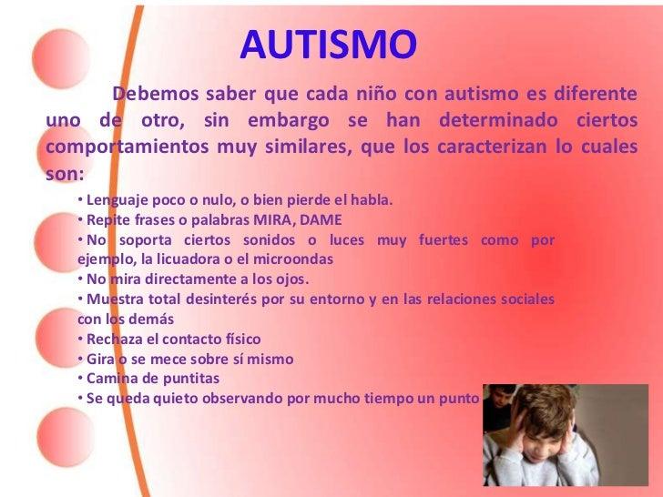 AUTISMO     Debemos saber que cada niño con autismo es diferenteuno de otro, sin embargo se han determinado ciertoscomport...