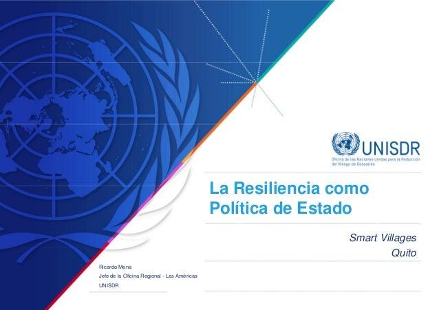La Resiliencia como Política de Estado Smart Villages Quito Ricardo Mena Jefe de la Oficina Regional - Las Américas UNISDR