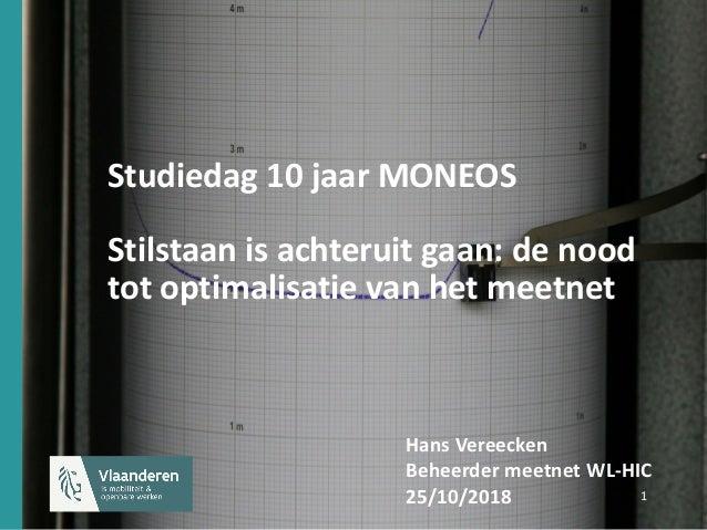 1 1 Studiedag 10 jaar MONEOS Stilstaan is achteruit gaan: de nood tot optimalisatie van het meetnet Hans Vereecken Beheerd...