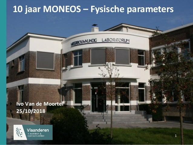 1 1 10 jaar MONEOS – Fysische parameters Ivo Van de Moortel 25/10/2018