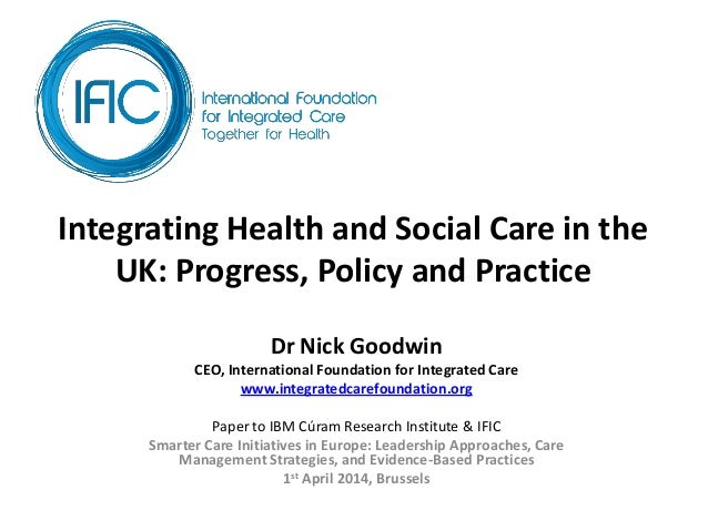 Integrating Health and Social Care in the UK: Progress, Policy and Practice Dr Nick Goodwin CEO, International Foundation ...
