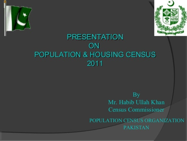 By Mr. Habib Ullah Khan Census Commissioner POPULATION CENSUS ORGANIZATION PAKISTAN PRESENTATIONPRESENTATION ONON POPULATI...