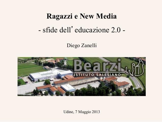 Ragazzi e New Media - sfide dell'educazione 2.0 - Diego Zanelli Udine, 7 Maggio 2013