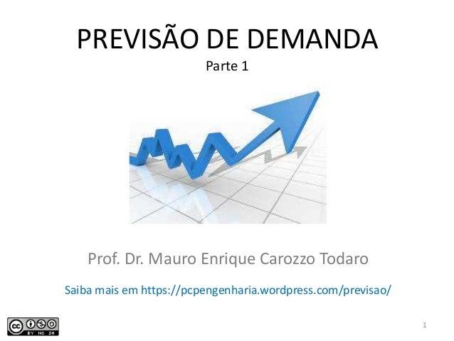 PREVISÃO DE DEMANDA Parte 1 Prof. Dr. Mauro Enrique Carozzo Todaro 1 Saiba mais em https://pcpengenharia.wordpress.com/pre...