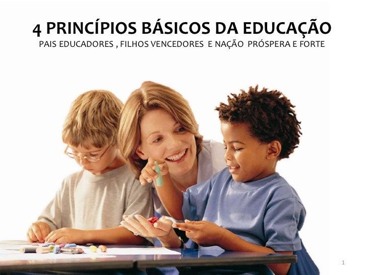 4 PRINCÍPIOS BÁSICOS DA EDUCAÇÃOPAIS EDUCADORES , FILHOS VENCEDORES E NAÇÃO PRÓSPERA E FORTE                              ...