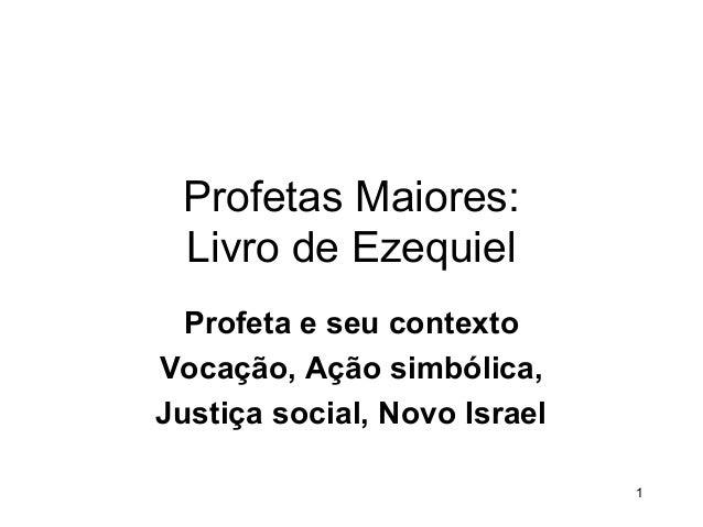 Profetas Maiores: Livro de Ezequiel Profeta e seu contexto Vocação, Ação simbólica, Justiça social, Novo Israel 1