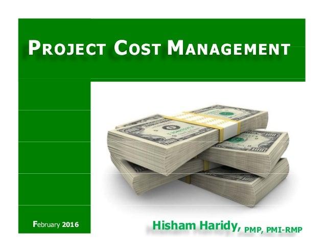 PPROJECTROJECT CCOSTOST MMANAGEMENTANAGEMENTPPROJECTROJECT CCOSTOST MMANAGEMENTANAGEMENT February 2016 Hisham Haridy, PMP,...