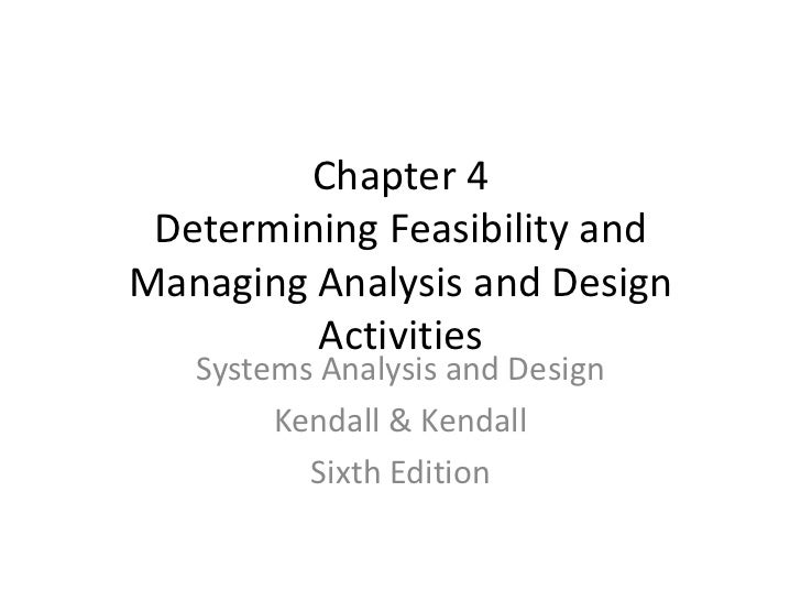 Chapter 4 Determining Feasibility and Managing Analysis and Design Activities Systems Analysis and Design Kendall & Kendal...