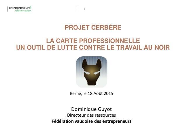 1 PROJET CERBÈRE LA CARTE PROFESSIONNELLE UN OUTIL DE LUTTE CONTRE LE TRAVAIL AU NOIR Berne, le 18 Août 2015 Dominique Guy...