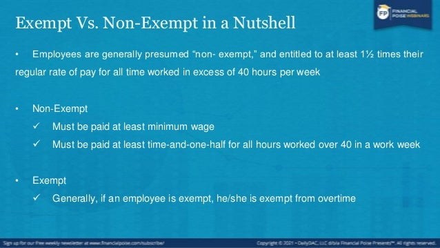 Exempt Vs. Non-Exempt in a Nutshell • Exempt:  only means that these employees generally meet all the criteria and are ge...