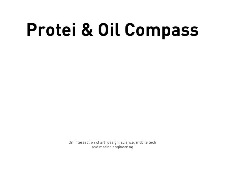Protei & Oil Compass    On intersection of art, design, science, mobile tech                 and marine engineering