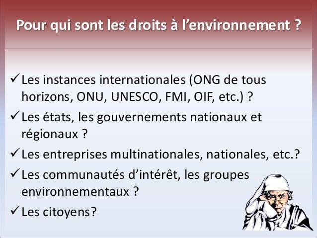 Pour qui sont les droits à l'environnement ?  Les instances internationales (ONG de tous  horizons, ONU, UNESCO, FMI, OIF...