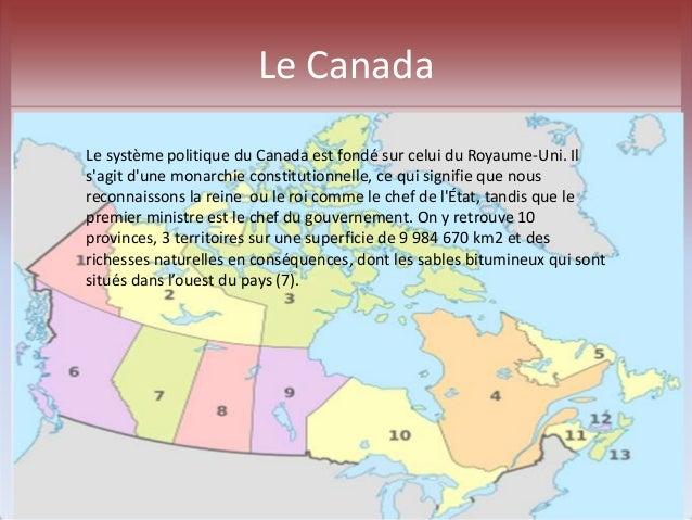 Le Canada  Le système politique du Canada est fondé sur celui du Royaume-Uni. Il  s'agit d'une monarchie constitutionnelle...