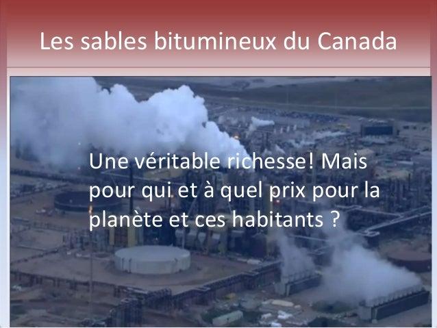 Les sables bitumineux du Canada  Une véritable richesse! Mais  pour qui et à quel prix pour la  planète et ces habitants ?
