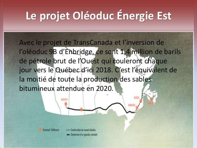 Le projet Oléoduc Énergie Est  Avec le projet de TransCanada et l'inversion de  l'oléoduc 9B d'Enbridge, ce sont 1,4 milli...