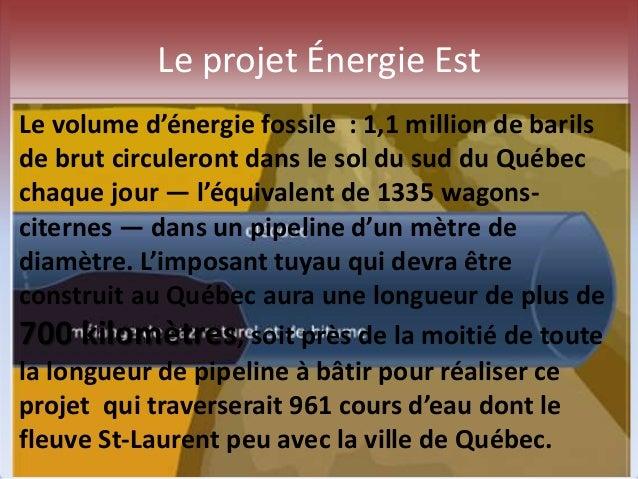 Le projet Énergie Est  Le volume d'énergie fossile : 1,1 million de barils  de brut circuleront dans le sol du sud du Québ...