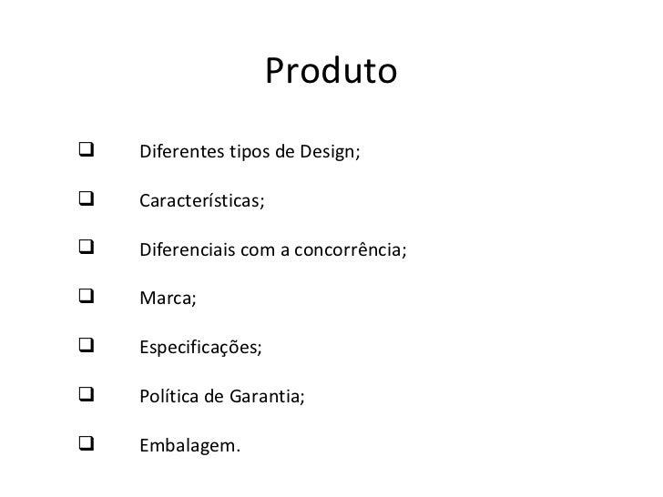 Produto <ul><li>Diferentes tipos de Design; </li></ul><ul><li>Características; </li></ul><ul><li>Diferenciais com a concor...