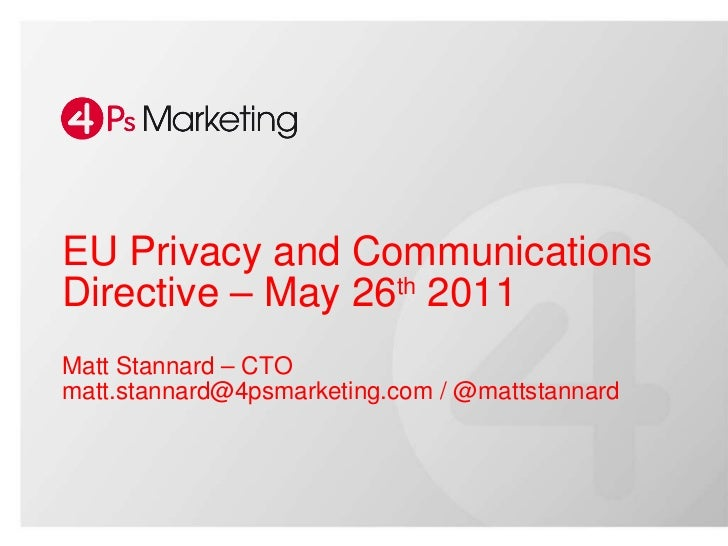 EU Privacy and Communications Directive – May 26 th  2011 Matt Stannard – CTO matt.stannard@4psmarketing.com / @mattstanna...