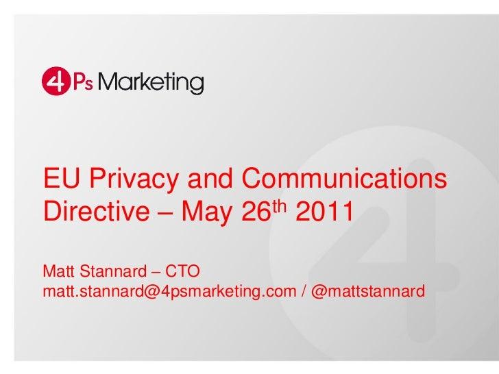 EU Privacy and CommunicationsDirective – May 26th 2011Matt Stannard – CTOmatt.stannard@4psmarketing.com / @mattstannard