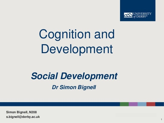 Cognition and Development Social Development Dr Simon Bignell  Simon Bignell, N208 s.bignell@derby.ac.uk 1